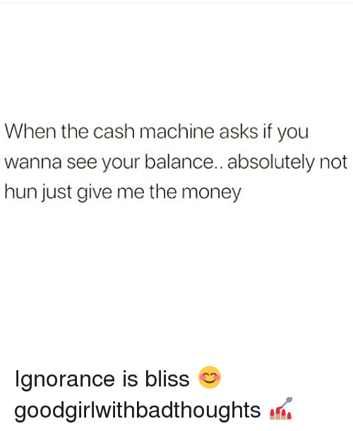 absolutely not: When the cash machine asks if you  wanna see your balance.. absolutely not  hun just give me the money Ignorance is bliss 😊 goodgirlwithbadthoughts 💅🏽