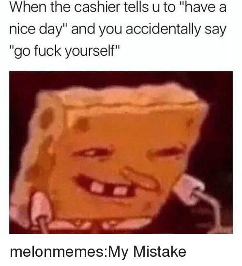 """my mistake: When the cashier tells u to """"have a  nice day"""" and you accidentally say  """"go fuck yourself"""" melonmemes:My Mistake"""