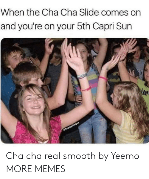 cha cha: When the Cha Cha Slide comes on  and you're on your 5th Capri Sun  fnoopydisque Cha cha real smooth by Yeemo MORE MEMES