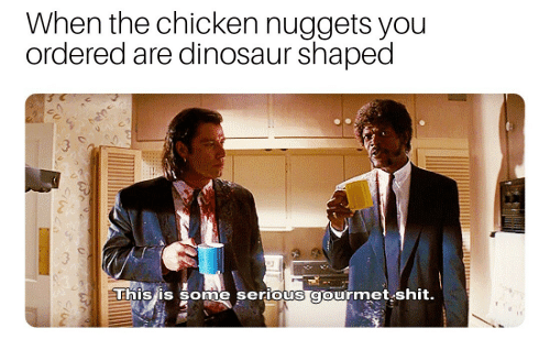Dinosaur, Shit, and Chicken: When the chicken nuggets you  ordered are dinosaur shaped  ne serious gourmet shit.  This is som