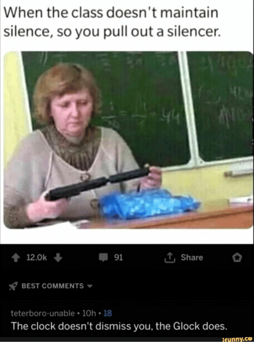 Unable: When the class doesn't maintain  |silence, so you pull out a silencer  44  iShare  12.0k  91  BEST COMMENTS  teterboro-unable 10h 18  The clock doesn't dismiss you, the Glock does.  ifunny.co