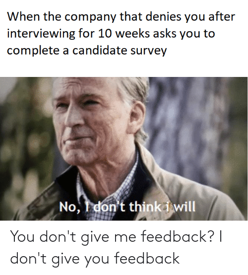 Programmer Humor, Asks, and Company: When the company that denies you after  interviewing for 10 weeks asks you to  complete a candidate survey  No, I don't think i will You don't give me feedback? I don't give you feedback