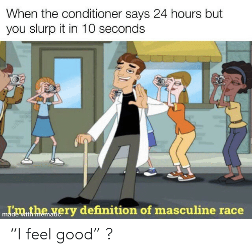 """Masculine: When the conditioner says 24 hours but  you slurp it in 10 seconds  Idmthe very definition of masculine race  with memati """"I feel good"""" ?"""