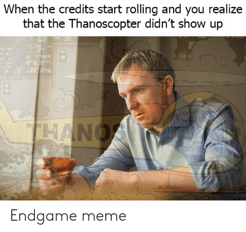 Meme, Endgame, and You: When the credits start rolling and you realize  that the Thanoscopter didn't show up Endgame meme