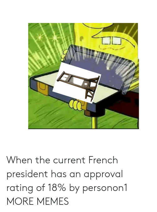 Dank, Memes, and Target: When the current French president has an approval rating of 18% by personon1 MORE MEMES