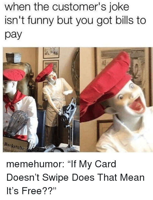 "Funny, Tumblr, and Blog: when the customer's joke  isn't funny but you got bills to  pay  Backstuhe memehumor:  ""If My Card Doesn't Swipe Does That Mean It's Free??"""