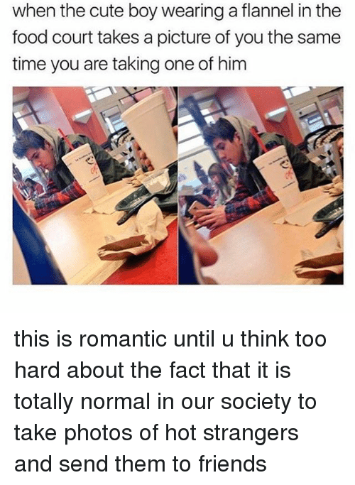 hotness: when the cute boy wearing a flannel in thee  food court takes a picture of you the same  time you are taking one of him this is romantic until u think too hard about the fact that it is totally normal in our society to take photos of hot strangers and send them to friends