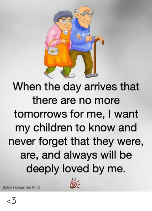 Forget That: When the day arrives that  there are no more  tomorrows for me, I want  my children to know and  never forget that they were,  are, and always will be  deeply loved by me.  fb/Be Human Be Kind <3