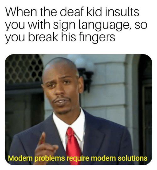 Insults: When the deaf kid insults  you with sign language, so  you break his fingers  Modern problems require modern solutions