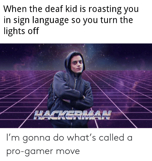 Roasting: When the deaf kid is roasting you  in sign language so you turn the  lights off  HACKEDLŠAN I'm gonna do what's called a pro-gamer move