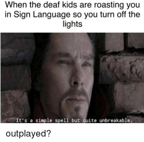 unbreakable: When the deaf kids are roasting you  in Sign Language so you turn off the  lights  It's a simple spell but quite unbreakable. outplayed?