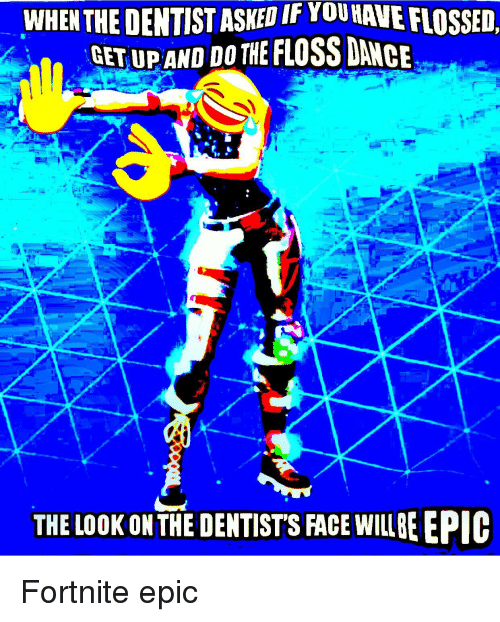dance epic and face when the dentist asked if younave flossed getupand - fortnite dentist