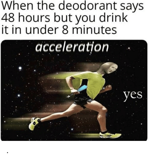 Yes, 48 Hours, and You: When the deodorant says  48 hours but you drink  it in under 8 minutes  acceleration  yes .