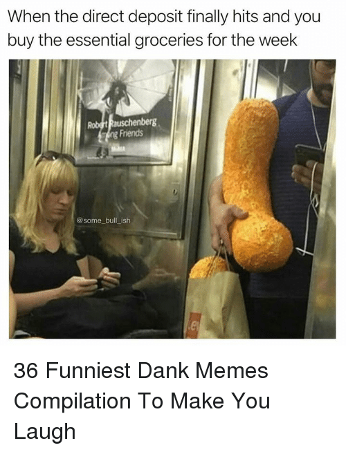 Memes Compilation: When the direct deposit finally hits and you  buy the essential groceries for the week  Friends  @some bull ish 36 Funniest Dank Memes Compilation To Make You Laugh