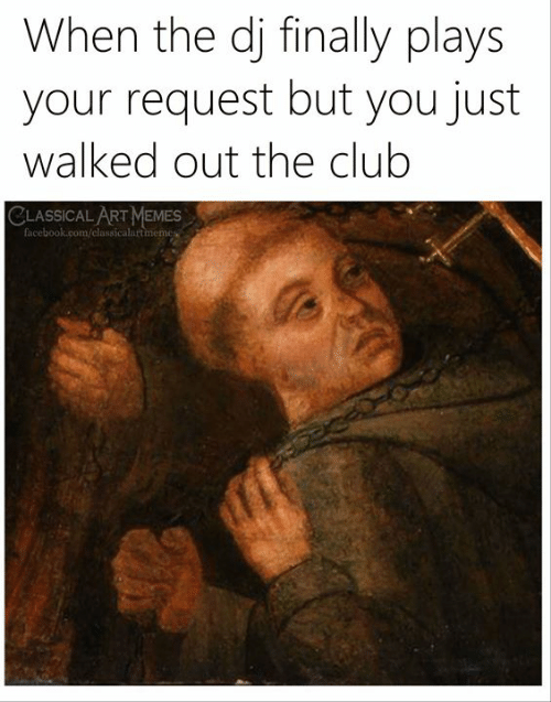 Art Memes Facebook: When the dj finally plays  your request but you just  walked out the club  CLASSICAL ART MEMES  facebook.com/classicalartmemes