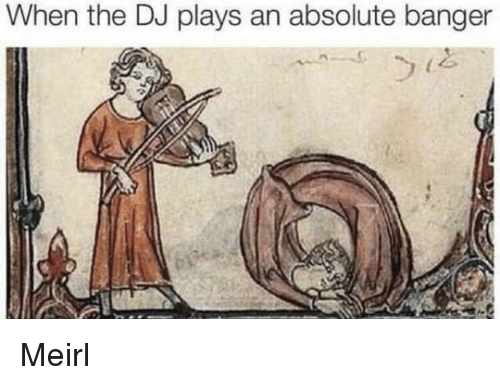 MeIRL, Banger, and When: When the DJ plays an absolute banger Meirl