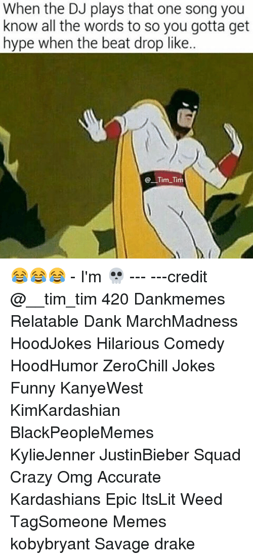 Beat Drop: When the DJ plays that one song you  know all the words to so you gotta get  hype when the beat drop like..  Tim Tim 😂😂😂 - I'm 💀 --- ---credit @__tim_tim 420 Dankmemes Relatable Dank MarchMadness HoodJokes Hilarious Comedy HoodHumor ZeroChill Jokes Funny KanyeWest KimKardashian BlackPeopleMemes KylieJenner JustinBieber Squad Crazy Omg Accurate Kardashians Epic ItsLit Weed TagSomeone Memes kobybryant Savage drake