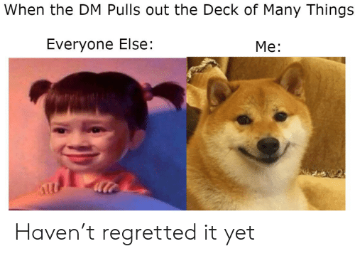 Deck Of Many Things: When the DM Pulls out the Deck of Many Things  Everyone Else:  Me: Haven't regretted it yet