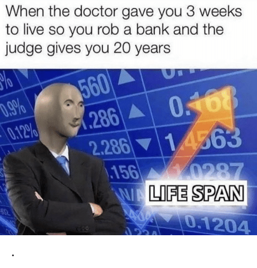 Doctor, Bank, and Live: When the doctor gave you 3 weeks  to live so you rob a bank and the  judge gives you 20 years  560  .286 0168  0.12%  1 4563  2.286  156 0287  WALIFE SPAN  0.1204  ২। .