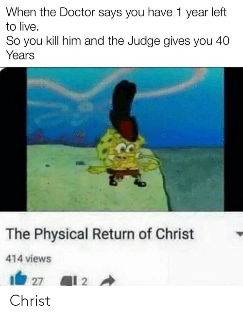 Doctor, Live, and Physical: When the Doctor says you have 1 year left  to live.  So you kill him and the Judge gives you 40  Years  The Physical Return of Christ  414 views  27 Christ