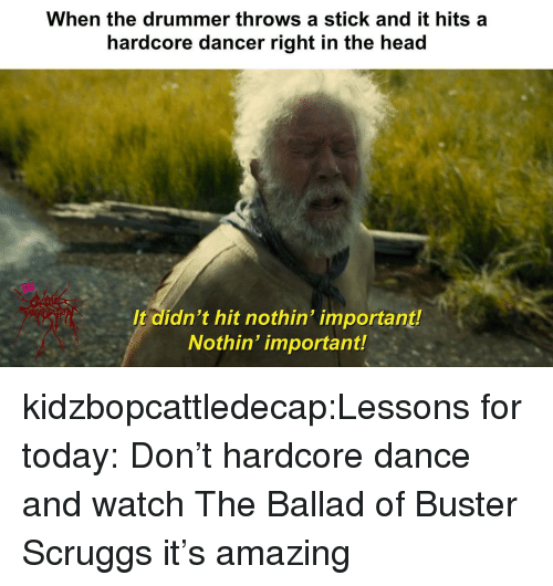drummer: When the drummer throws a stick and it hits a  hardcore dancer right in the head  It didn't hit nothin' important!  Nothin' important! kidzbopcattledecap:Lessons for today: Don't hardcore dance and watch The Ballad of Buster Scruggs it's amazing
