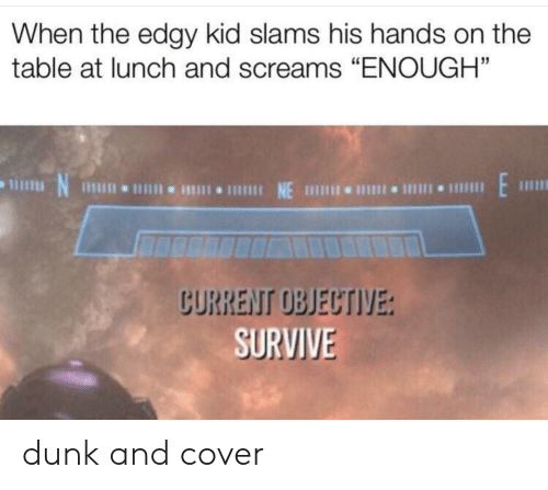 "Dunk, Edgy, and Table: When the edgy kid slams his hands on the  table at lunch and screams ""ENOUGH""  CURRENT OBJECTIVE:  SURVIVE dunk and cover"