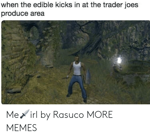 joes: when the edible kicks in at the trader joes  produce area Me🗡irl by Rasuco MORE MEMES