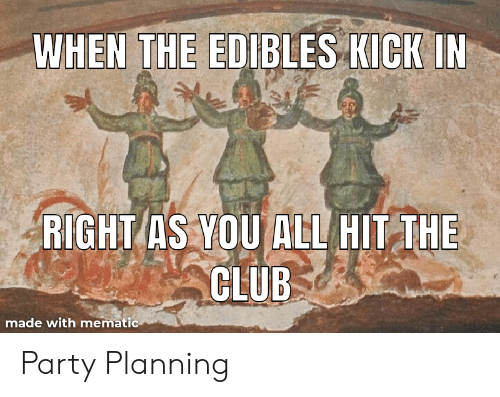 The Club: WHEN THE EDIBLES KICKIN  RIGHT AS YOU ALL HIT THE  CLUB  made with mematic Party Planning