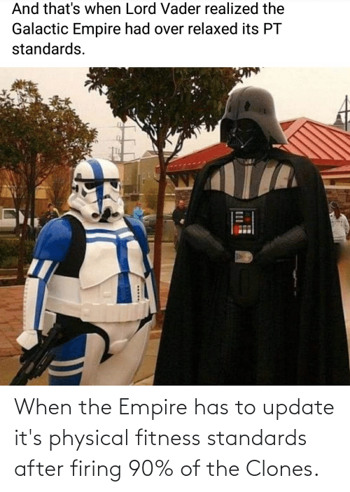 Physical: When the Empire has to update it's physical fitness standards after firing 90% of the Clones.