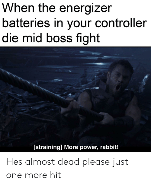 More Power: When the energizer  batteries in your controller  die mid boss fight  [straining] More power, rabbit! Hes almost dead please just one more hit