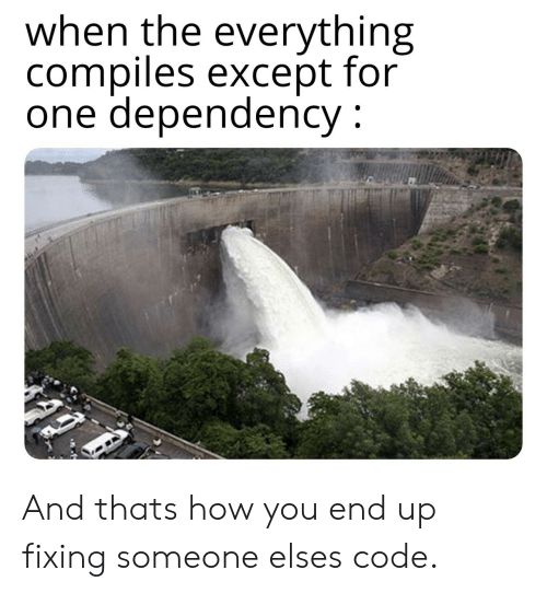 How, Code, and One: when the everything  compiles except for  one dependency And thats how you end up fixing someone elses code.