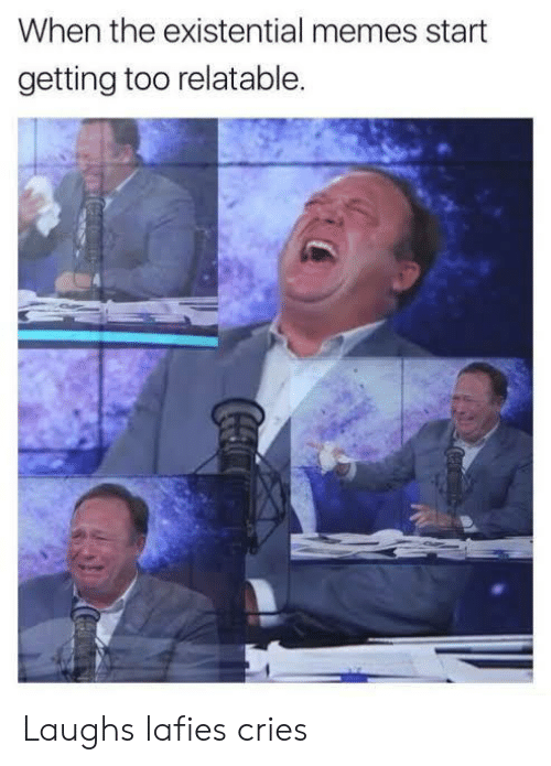 existential: When the existential memes start  getting too relatable.  Coca Laughs lafies cries