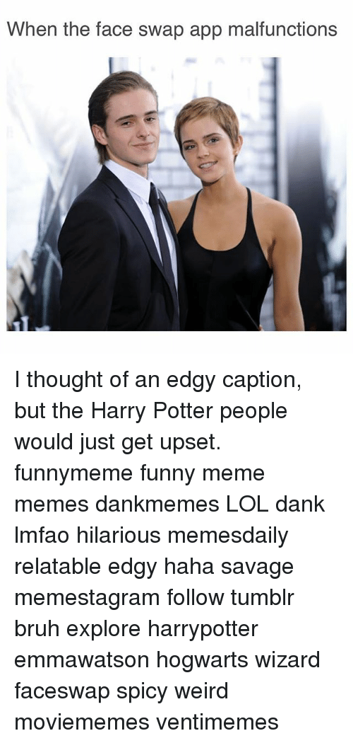 Upsetted: When the face swap app malfunctions I thought of an edgy caption, but the Harry Potter people would just get upset. funnymeme funny meme memes dankmemes LOL dank lmfao hilarious memesdaily relatable edgy haha savage memestagram follow tumblr bruh explore harrypotter emmawatson hogwarts wizard faceswap spicy weird moviememes ventimemes