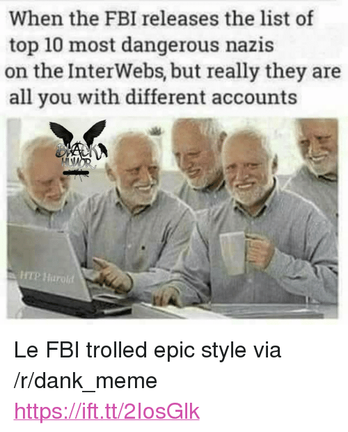 "interwebs: When the FBI releases the list of  top 10 most dangerous nazis  on the InterWebs, but really they are  all you with different accounts  HTP Harold <p>Le FBI trolled epic style via /r/dank_meme <a href=""https://ift.tt/2IosGlk"">https://ift.tt/2IosGlk</a></p>"
