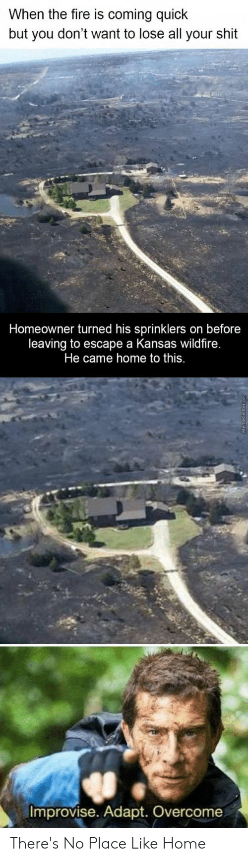Fire, Shit, and Home: When the fire is coming quick  but you don't want to lose all your shit  Homeowner turned his sprinklers on before  leaving to escape a Kansas wildfire.  Improvise. Adapt. Overcome There's No Place Like Home