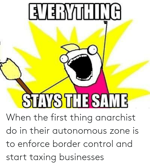 first: When the first thing anarchist do in their autonomous zone is to enforce border control and start taxing businesses