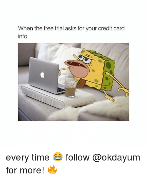 Free, Time, and Asks: When the free trial asks for your credit card  info every time 😂 follow @okdayum for more! 🔥