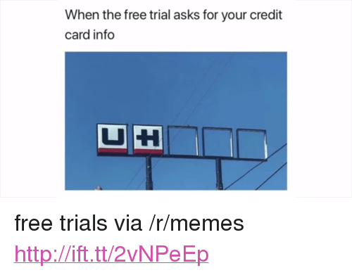 "Memes, Free, and Http: When the free trial asks for your credit  card info <p>free trials via /r/memes <a href=""http://ift.tt/2vNPeEp"">http://ift.tt/2vNPeEp</a></p>"