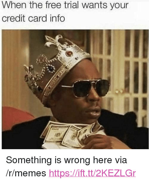 "Memes, Free, and Credit Card: When the free trial wants your  credit card info <p>Something is wrong here via /r/memes <a href=""https://ift.tt/2KEZLGr"">https://ift.tt/2KEZLGr</a></p>"