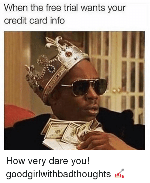 Memes, 🤖, and Credit Card: When the free trial wants your  credit card info How very dare you! goodgirlwithbadthoughts 💅🏻