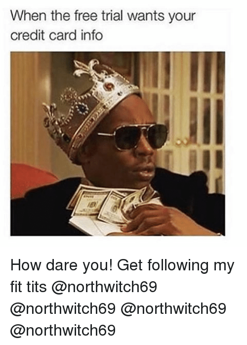 Memes, 🤖, and Credit Card: When the free trial wants your  credit card info How dare you! Get following my fit tits @northwitch69 @northwitch69 @northwitch69 @northwitch69