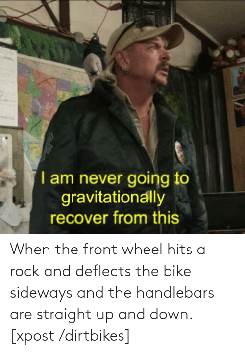 wheel: When the front wheel hits a rock and deflects the bike sideways and the handlebars are straight up and down. [xpost /dirtbikes]
