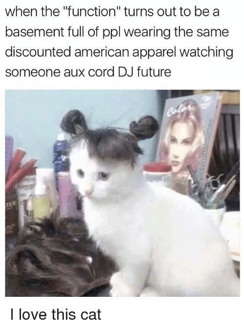 """American Apparel: when the """"function"""" turns out to be a  basement full of ppl wearing the same  discounted american apparel watching  someone aux cord DJ future I love this cat"""