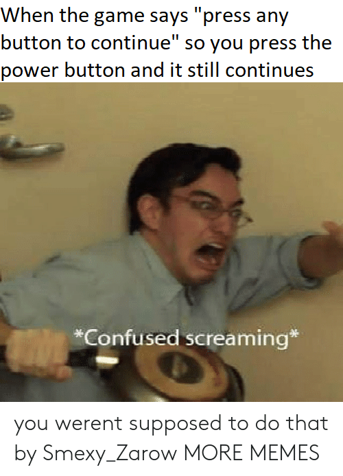 "Confused, Dank, and Memes: When the game says ""press any  button to continue"" so you press the  power button and it still continues  *Confused screaming* you werent supposed to do that by Smexy_Zarow MORE MEMES"
