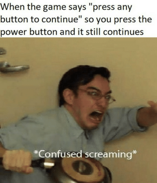 "Confused, The Game, and Game: When the game says ""press any  button to continue"" so you press the  power button and it still continues  *Confused screaming*"