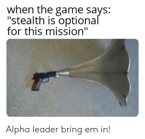 "alpha: when the game says:  ""stealth is optional  for this mission"" Alpha leader bring em in!"