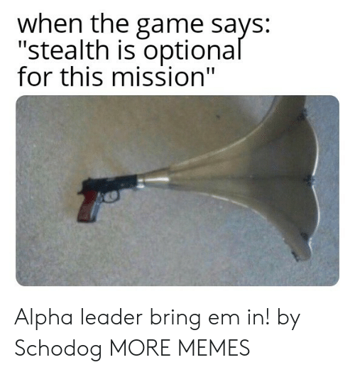 "alpha: when the game says:  ""stealth is optional  for this mission"" Alpha leader bring em in! by Schodog MORE MEMES"