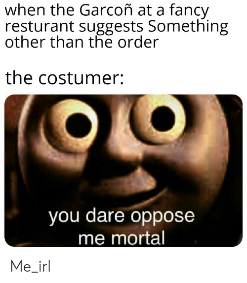garcon: when the Garcoñ at a fancy  resturant suggests Something  other than the order  the costumer:  you dare oppose  me mortal Me_irl