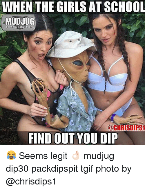 Girls, Memes, and School: WHEN THE GIRLS AT SCHOOL  MUDJUG  portable spittoons  OCHRISDIPST  FIND OUT YOU DIP 😂 Seems legit 👌🏻 mudjug dip30 packdipspit tgif photo by @chrisdips1