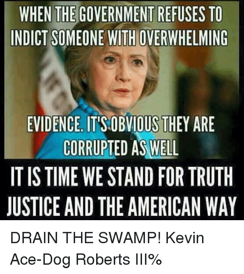 drain-the-swamp: WHEN THE GOVERNMENT REFUSES TO  INDICT SOMEONE WITH OVERWHELMING  EVIDENCE IT'S OBVIOUS THEY ARE  CORRUPTED AS WELL  IT IS TIME WE STAND FOR TRUTH  JUSTICE AND THE AMERICAN WAY DRAIN THE SWAMP! Kevin Ace-Dog Roberts III%